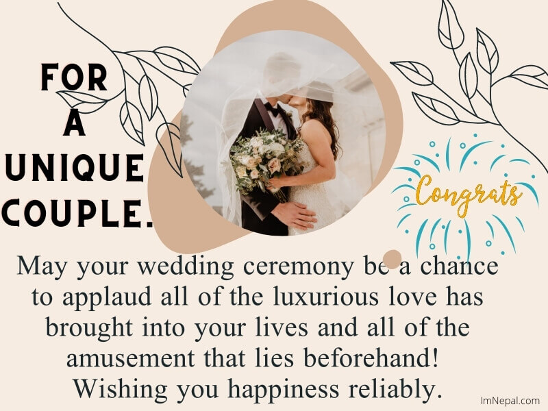 May your wedding ceremony be a chance to applaud all of the luxurious love has brought into your lives and all of the amusement that lies beforehand! Wishing you happiness reliably.
