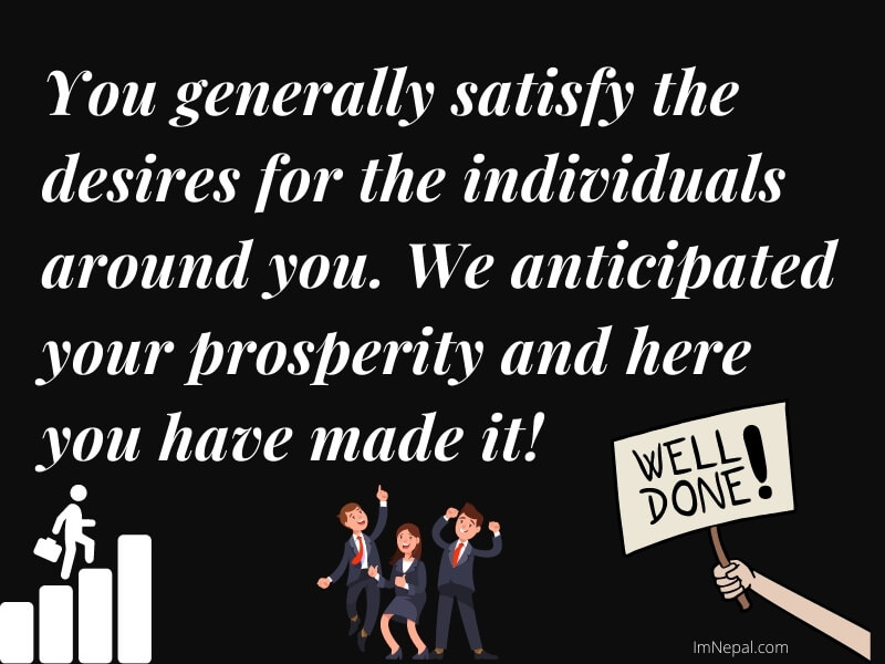 You generally satisfy the desires for the individuals around you. We anticipated your prosperity and here you have made it! Well done!
