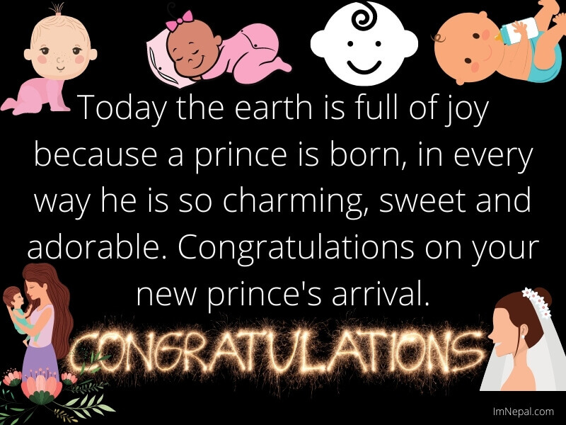 Today the earth is full of joy because a prince is born, in every way he is so charming, sweet and adorable. Congratulations on your new prince's arrival.